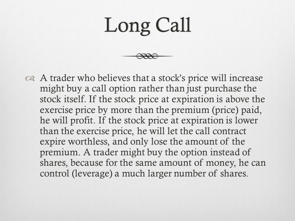 Long CallLong Call A trader who believes that a stock s price will increase might buy a call option rather than just purchase the stock itself.