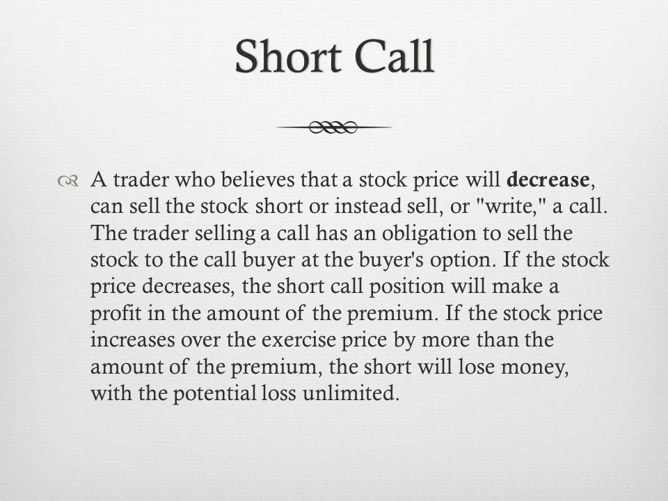 Short CallShort Call A trader who believes that a stock price will decrease, can sell the stock short or instead sell, or write, a call.