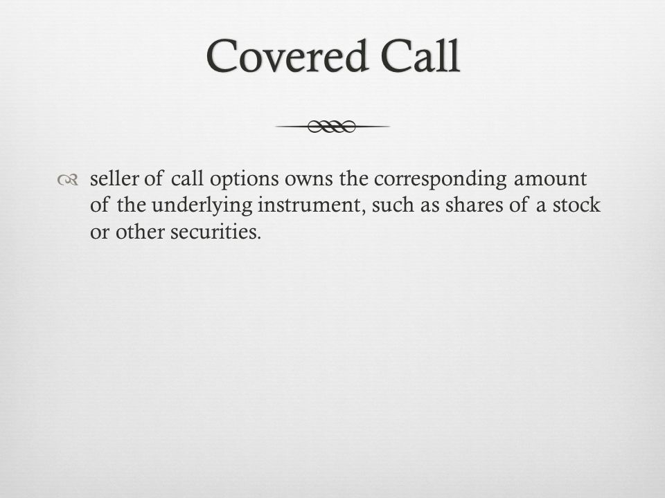Covered CallCovered Call seller of call options owns the corresponding amount of the underlying instrument, such as shares of a stock or other securities.