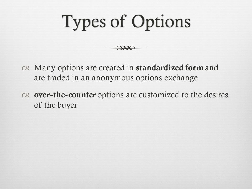 Types of OptionsTypes of Options Many options are created in standardized form and are traded in an anonymous options exchange over-the-counter options are customized to the desires of the buyer
