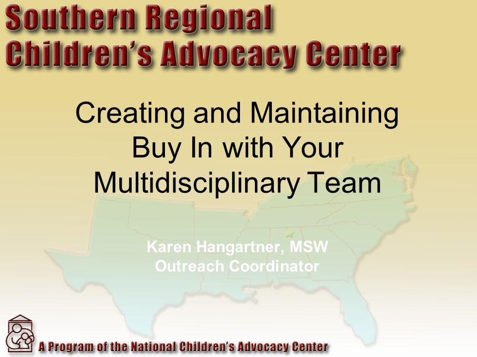 Creating and Maintaining Buy In with Your Multidisciplinary Team Karen Hangartner, MSW Outreach Coordinator