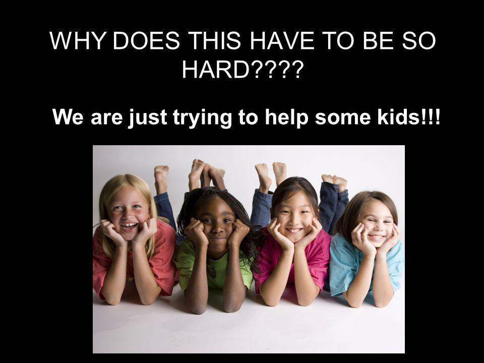 WHY DOES THIS HAVE TO BE SO HARD We are just trying to help some kids!!!