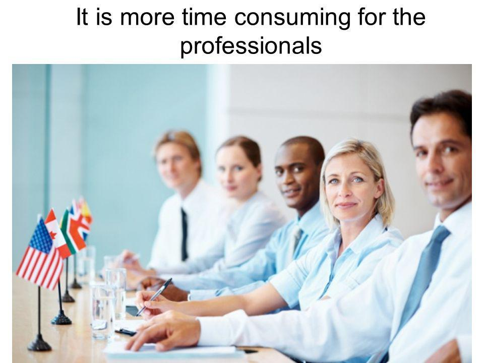It is more time consuming for the professionals