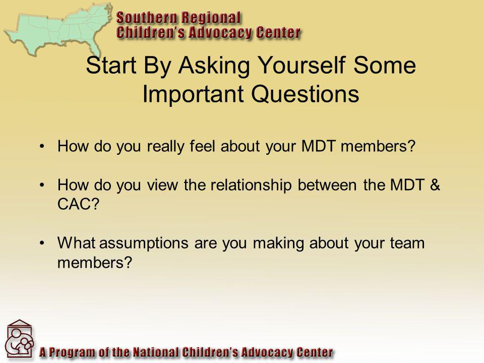 Start By Asking Yourself Some Important Questions How do you really feel about your MDT members.