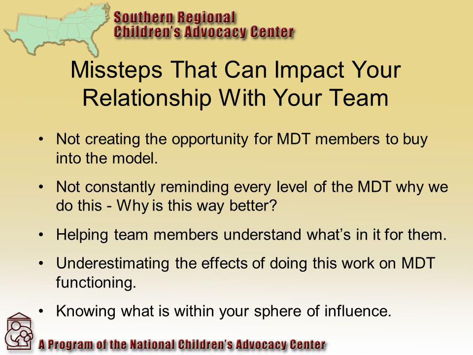 Missteps That Can Impact Your Relationship With Your Team Not creating the opportunity for MDT members to buy into the model. Not constantly reminding