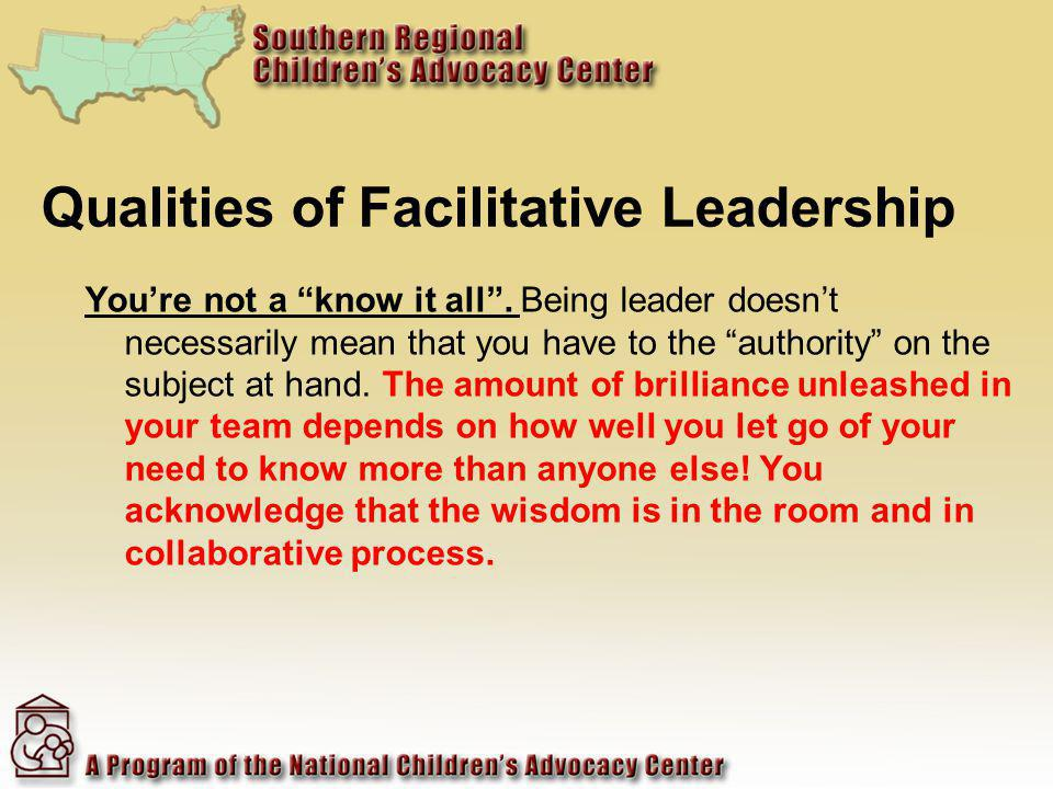 Qualities of Facilitative Leadership Youre not a know it all.