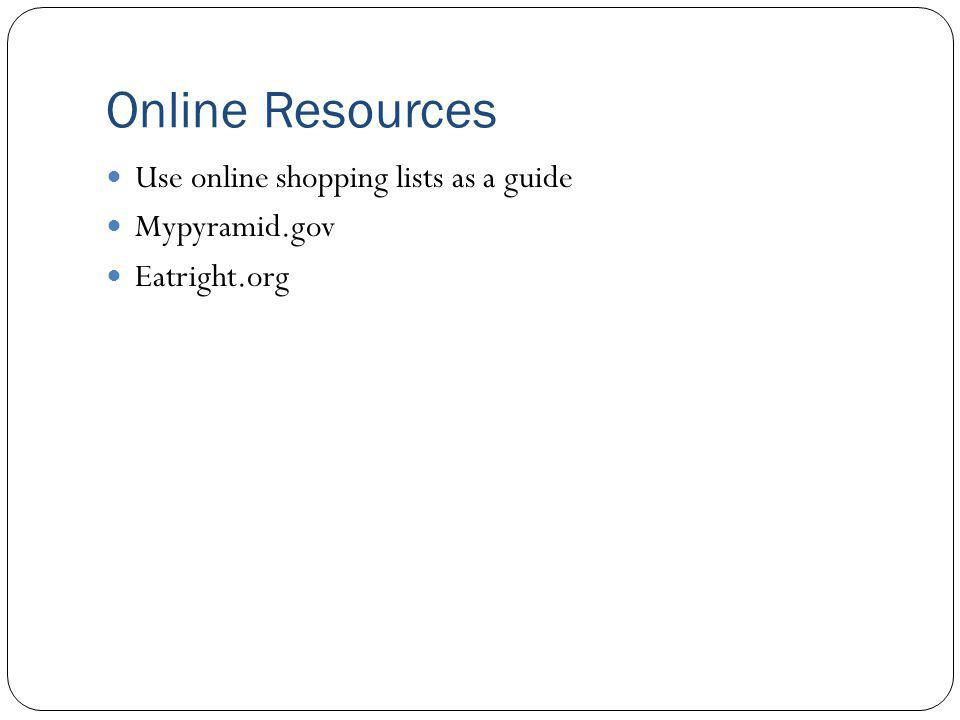 Online Resources Use online shopping lists as a guide Mypyramid.gov Eatright.org