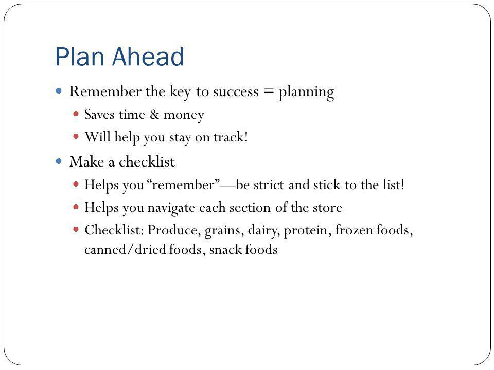 Plan Ahead Remember the key to success = planning Saves time & money Will help you stay on track.