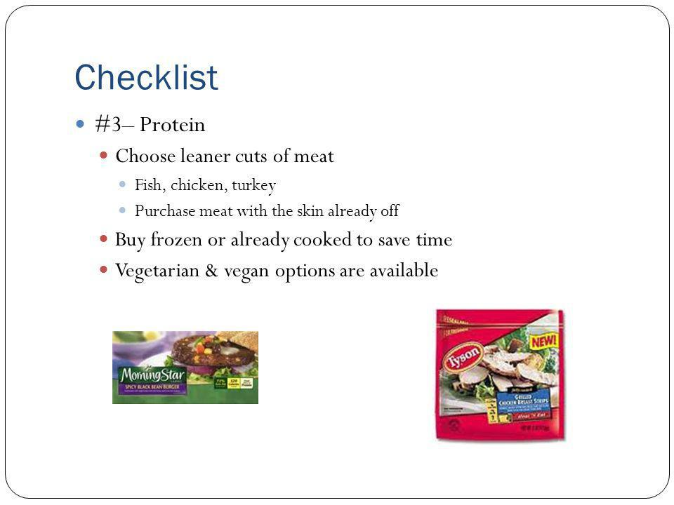Checklist #3– Protein Choose leaner cuts of meat Fish, chicken, turkey Purchase meat with the skin already off Buy frozen or already cooked to save time Vegetarian & vegan options are available