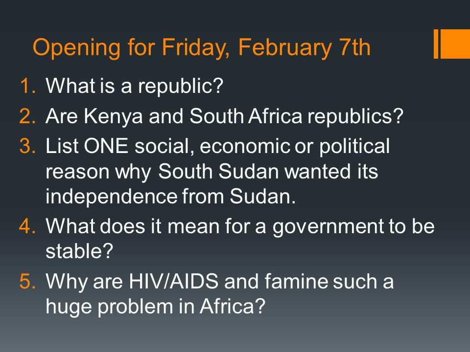 Opening for Friday, February 7th 1.What is a republic? 2.Are Kenya and South Africa republics? 3.List ONE social, economic or political reason why Sou