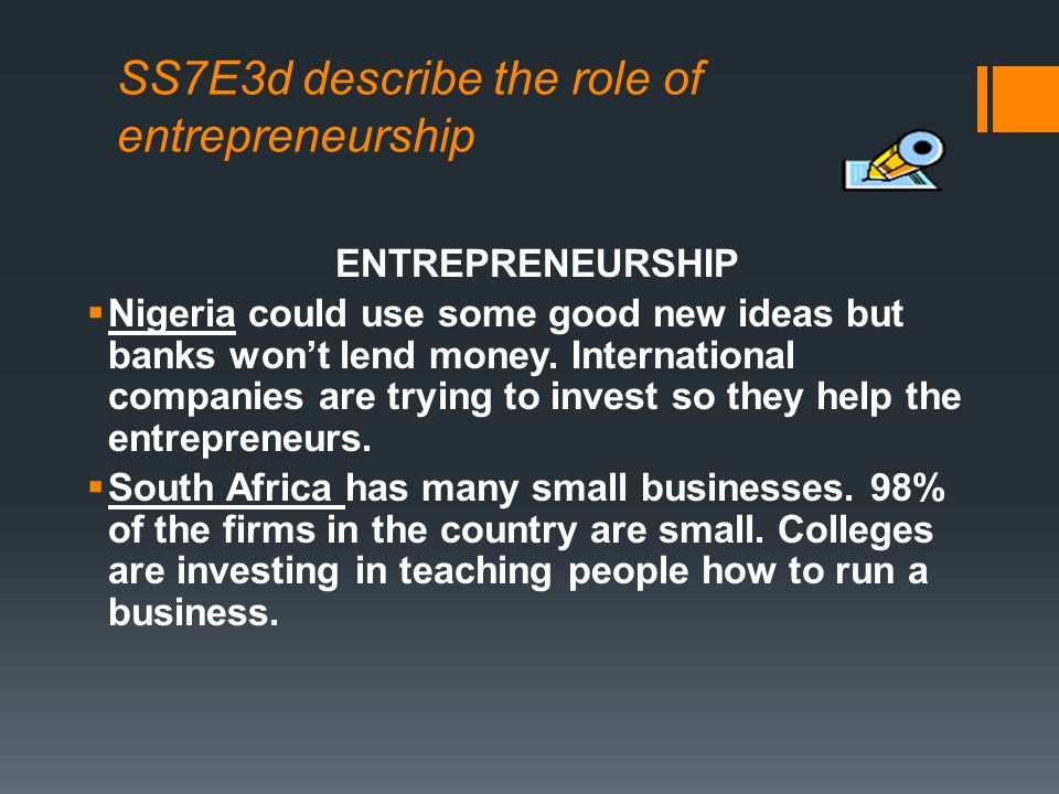SS7E3d describe the role of entrepreneurship ENTREPRENEURSHIP Nigeria could use some good new ideas but banks wont lend money. International companies