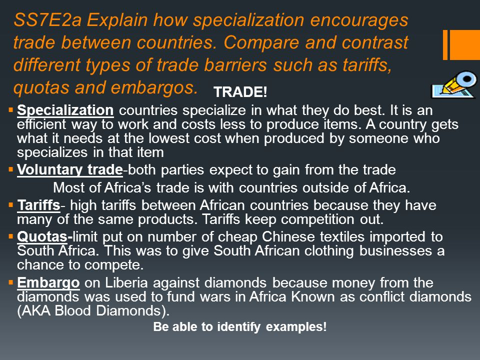 SS7E2a Explain how specialization encourages trade between countries. Compare and contrast different types of trade barriers such as tariffs, quotas a