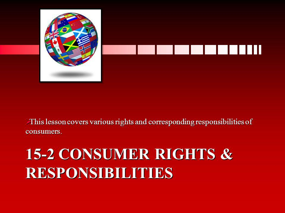 15-2 CONSUMER RIGHTS & RESPONSIBILITIES This lesson covers various rights and corresponding responsibilities of consumers. This lesson covers various