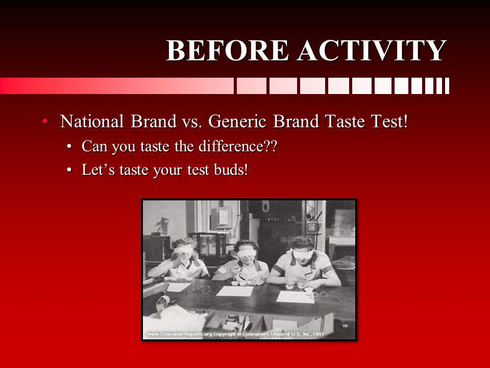 BEFORE ACTIVITY National Brand vs. Generic Brand Taste Test!National Brand vs. Generic Brand Taste Test! Can you taste the difference??Can you taste t