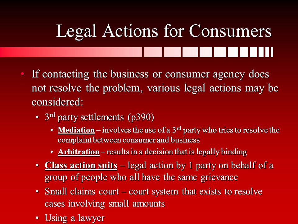 Legal Actions for Consumers If contacting the business or consumer agency does not resolve the problem, various legal actions may be considered:If con