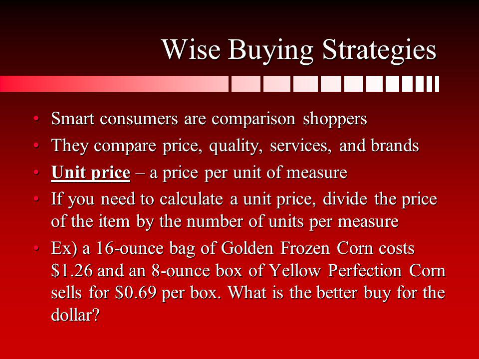 Wise Buying Strategies Smart consumers are comparison shoppersSmart consumers are comparison shoppers They compare price, quality, services, and brand