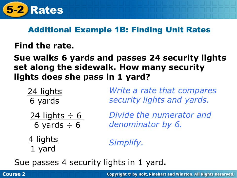 Find the rate. Additional Example 1B: Finding Unit Rates Sue walks 6 yards and passes 24 security lights set along the sidewalk. How many security lig