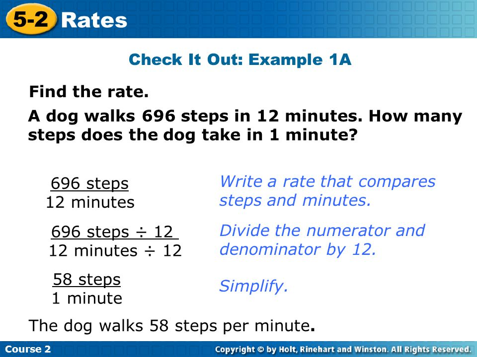 Find the rate. Check It Out: Example 1A A dog walks 696 steps in 12 minutes. How many steps does the dog take in 1 minute? 696 steps 12 minutes Write