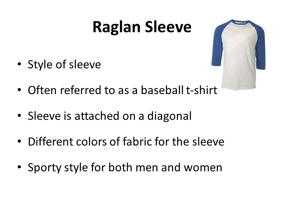 Raglan Sleeve Style of sleeve Often referred to as a baseball t-shirt Sleeve is attached on a diagonal Different colors of fabric for the sleeve Sport