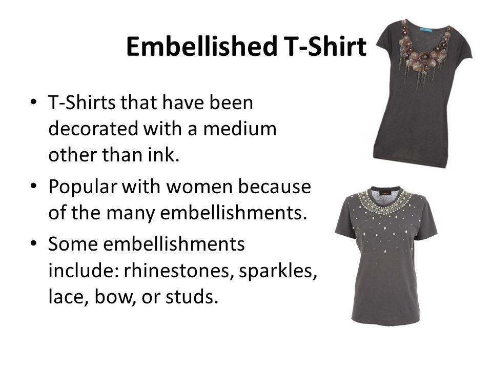 Embellished T-Shirt T-Shirts that have been decorated with a medium other than ink. Popular with women because of the many embellishments. Some embell