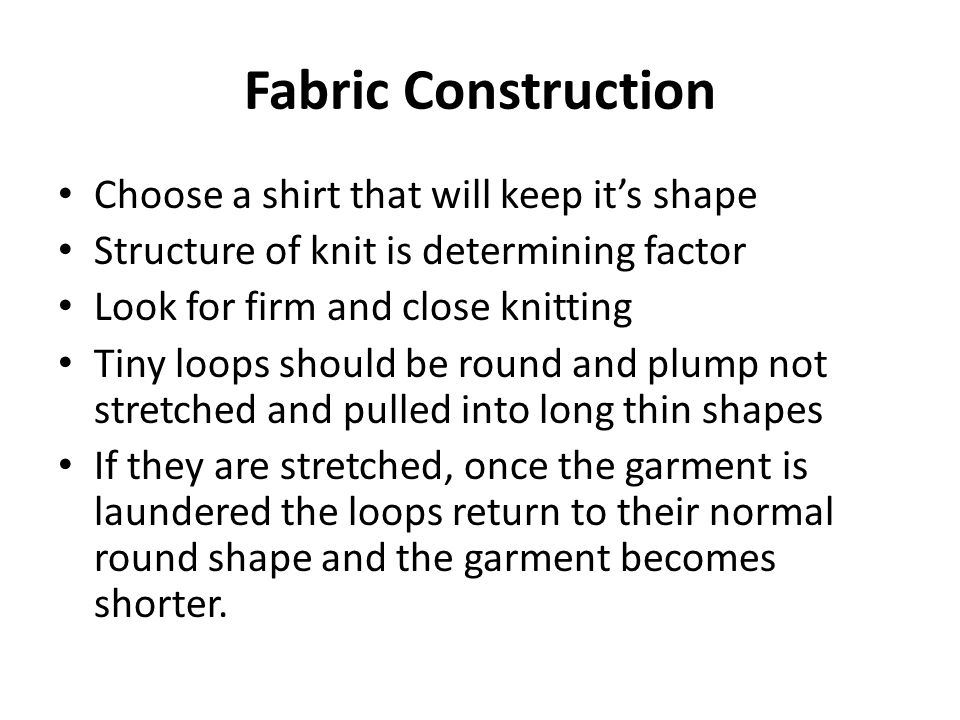 Fabric Construction Choose a shirt that will keep its shape Structure of knit is determining factor Look for firm and close knitting Tiny loops should