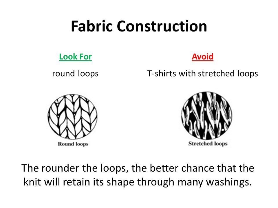 Fabric Construction Look For round loops Avoid T-shirts with stretched loops The rounder the loops, the better chance that the knit will retain its sh