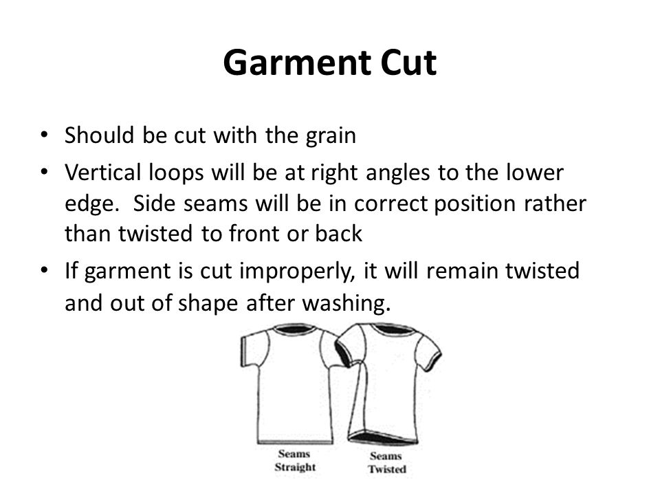 Garment Cut Should be cut with the grain Vertical loops will be at right angles to the lower edge. Side seams will be in correct position rather than