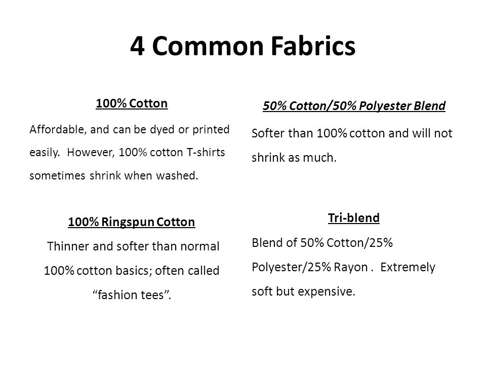 4 Common Fabrics 100% Cotton Affordable, and can be dyed or printed easily. However, 100% cotton T-shirts sometimes shrink when washed. 100% Ringspun
