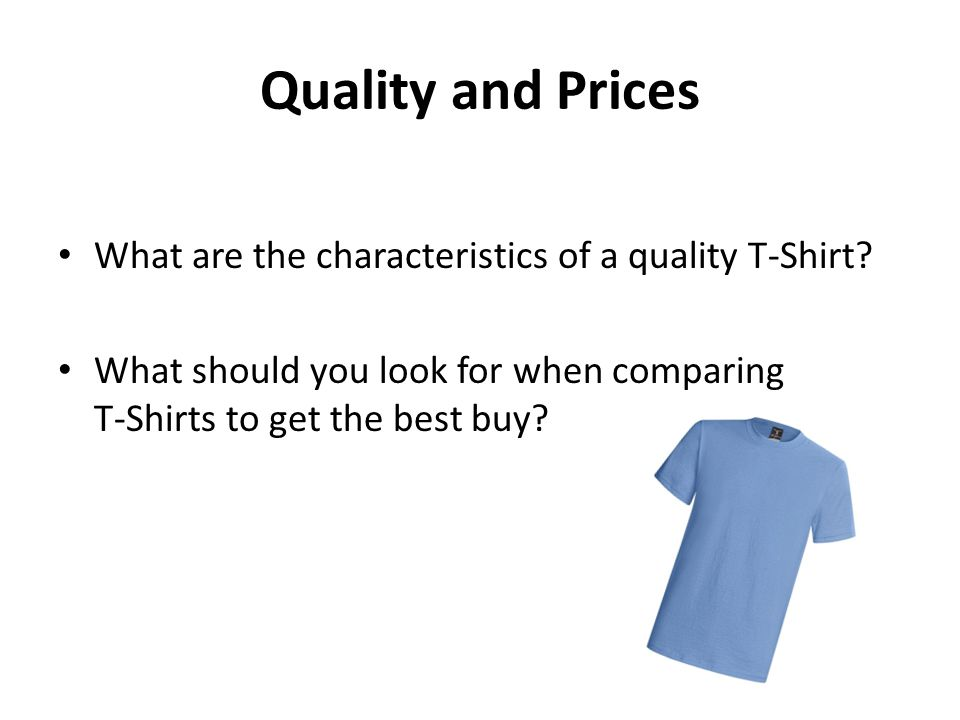 Quality and Prices What are the characteristics of a quality T-Shirt? What should you look for when comparing T-Shirts to get the best buy?