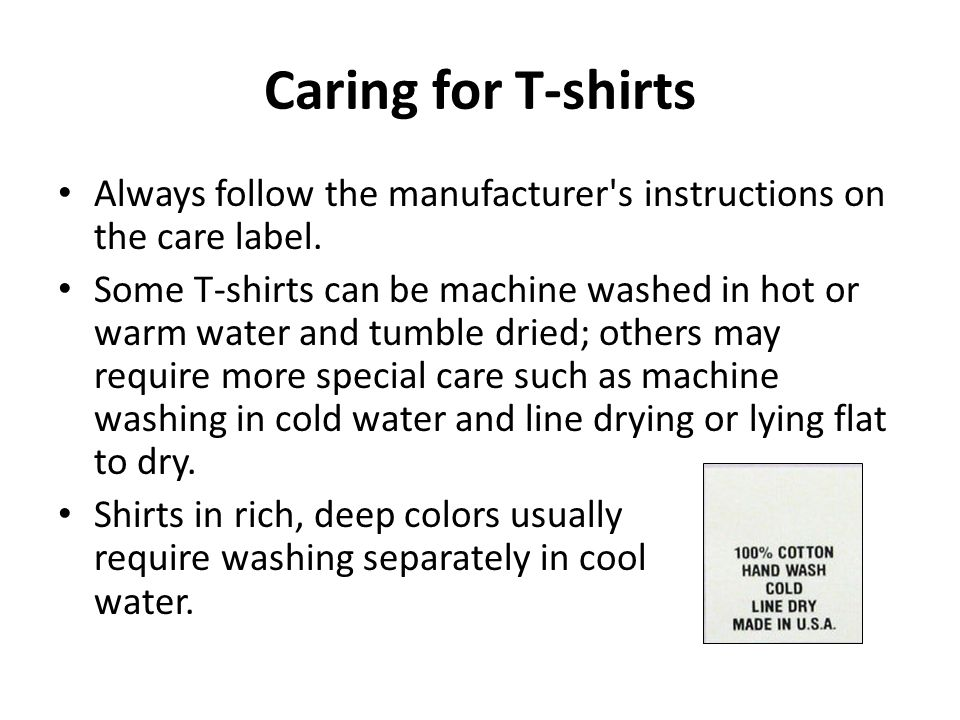 Caring for T-shirts Always follow the manufacturer's instructions on the care label. Some T-shirts can be machine washed in hot or warm water and tumb