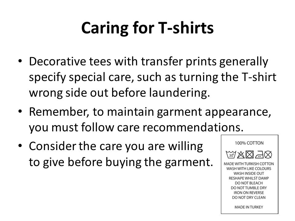 Caring for T-shirts Decorative tees with transfer prints generally specify special care, such as turning the T-shirt wrong side out before laundering.