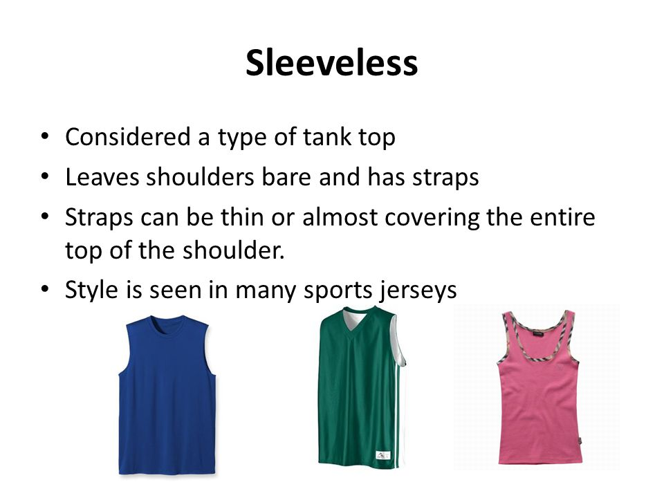 Sleeveless Considered a type of tank top Leaves shoulders bare and has straps Straps can be thin or almost covering the entire top of the shoulder. St