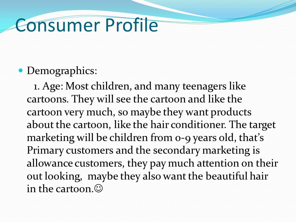 Consumer Profile Demographics: 1. Age: Most children, and many teenagers like cartoons.