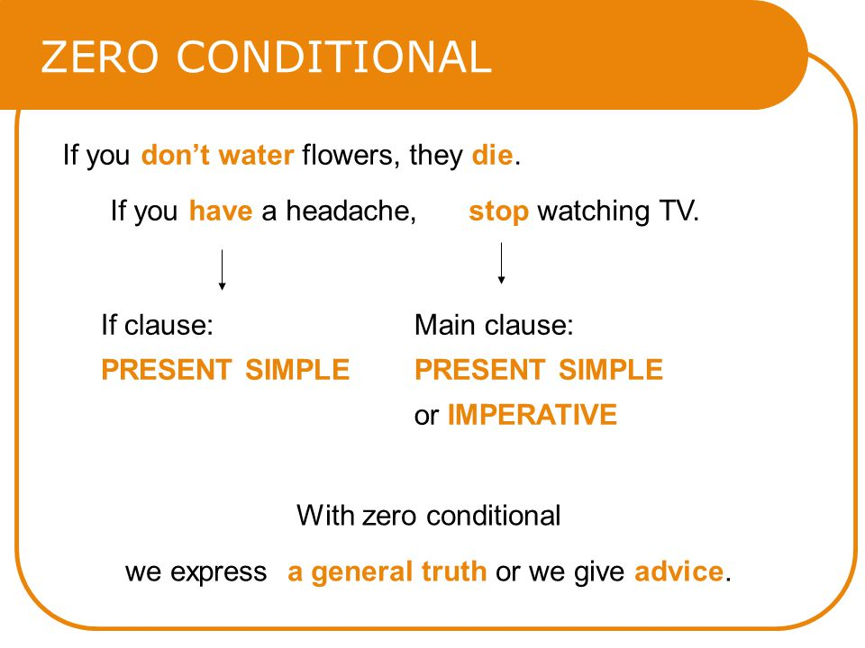 ZERO CONDITIONAL If you dont water flowers, they die. If you have a headache, stop watching TV. With zero conditional we express a general truth or we