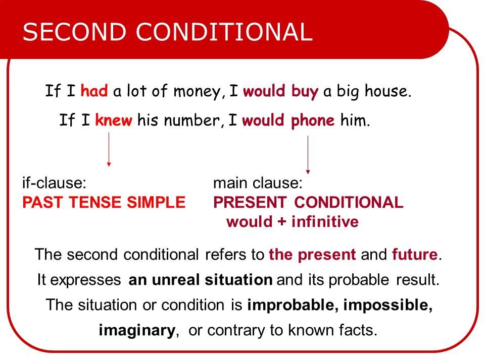 If I had a lot of money, I would buy a big house. If I knew his number, I would phone him. if-clause: PAST TENSE SIMPLE main clause: PRESENT CONDITION
