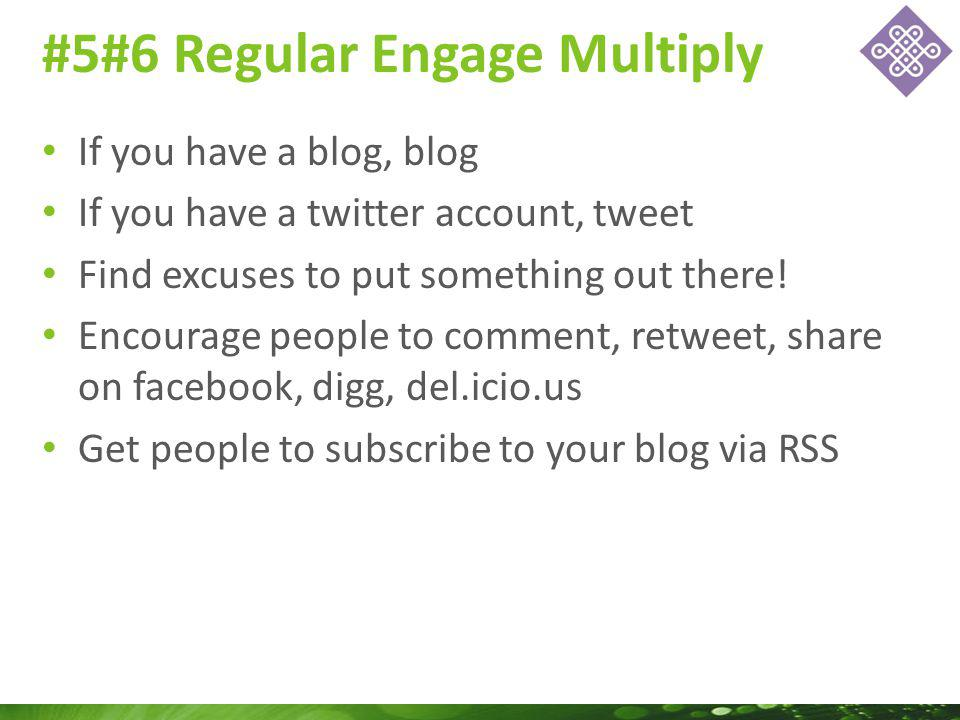 If you have a blog, blog If you have a twitter account, tweet Find excuses to put something out there.