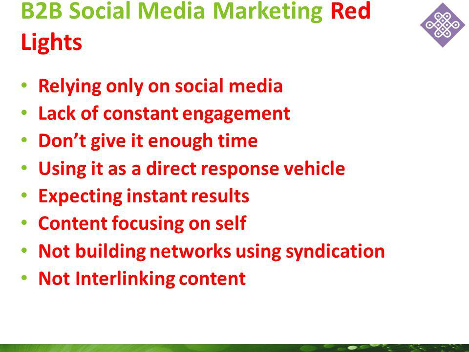 Relying only on social media Lack of constant engagement Dont give it enough time Using it as a direct response vehicle Expecting instant results Content focusing on self Not building networks using syndication Not Interlinking content B2B Social Media Marketing Red Lights