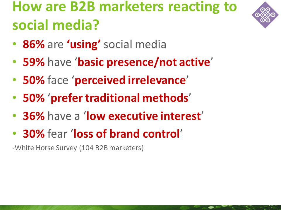 86% are using social media 59% have basic presence/not active 50% face perceived irrelevance 50% prefer traditional methods 36% have a low executive interest 30% fear loss of brand control -White Horse Survey (104 B2B marketers) How are B2B marketers reacting to social media