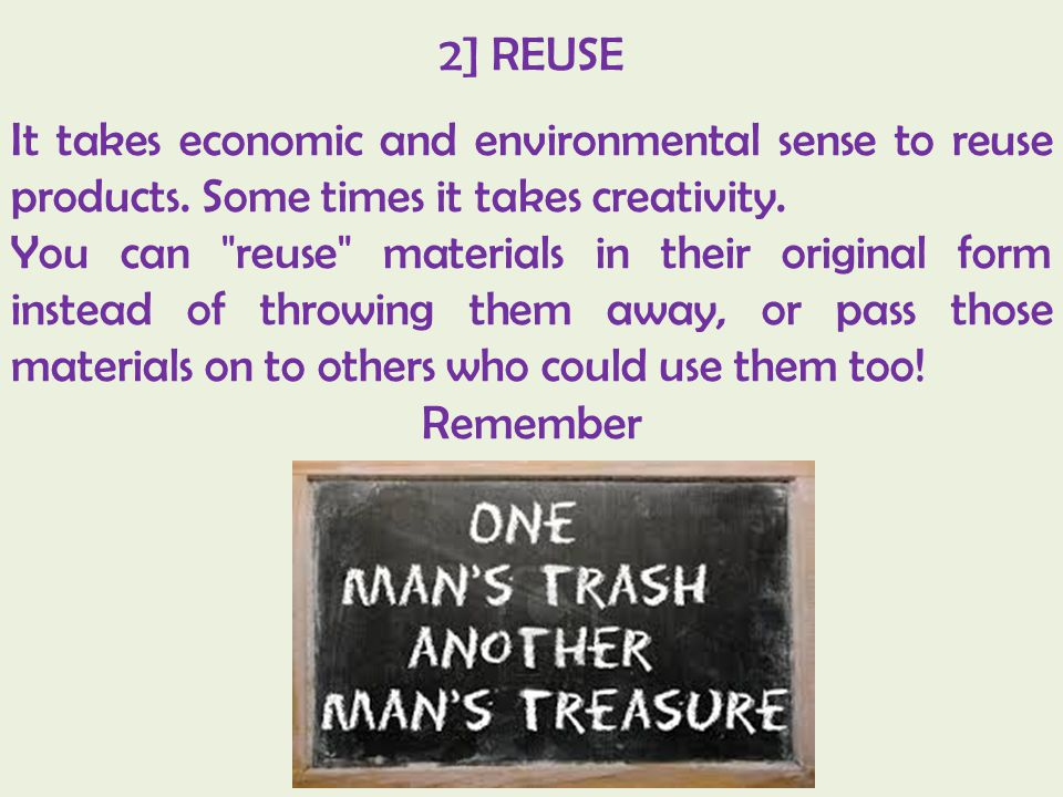2] REUSE It takes economic and environmental sense to reuse products. Some times it takes creativity. You can
