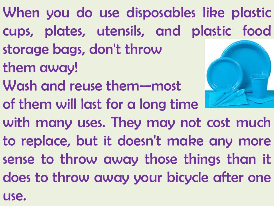 When you do use disposables like plastic cups, plates, utensils, and plastic food storage bags, don't throw them away! Wash and reuse themmost of them