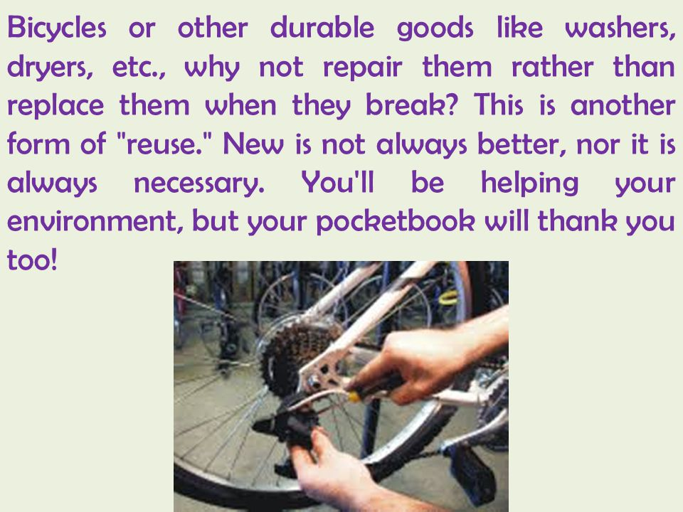 Bicycles or other durable goods like washers, dryers, etc., why not repair them rather than replace them when they break.