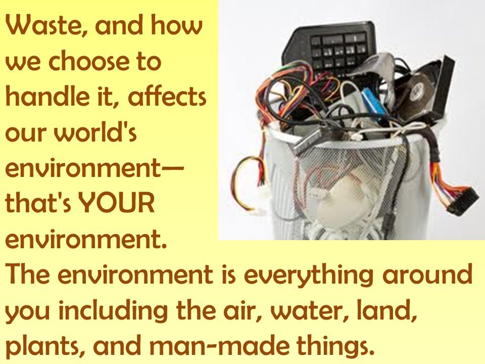 Waste, and how we choose to handle it, affects our world s environment that s YOUR environment.
