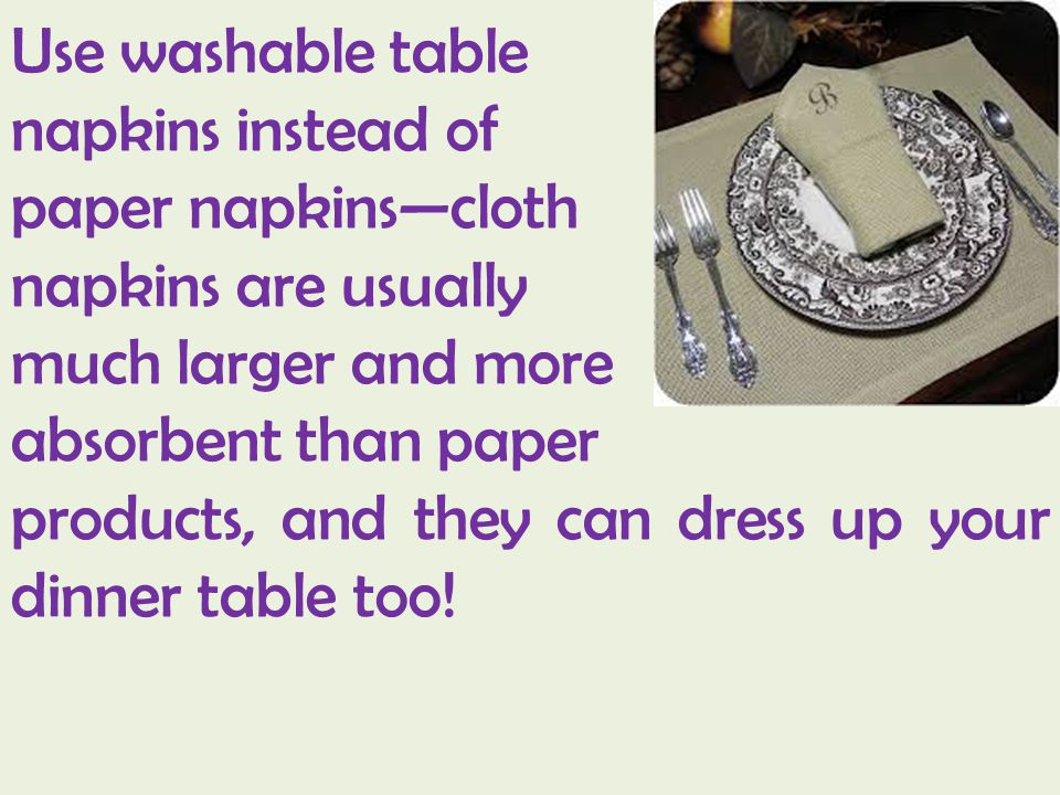 Use washable table napkins instead of paper napkinscloth napkins are usually much larger and more absorbent than paper products, and they can dress up your dinner table too!