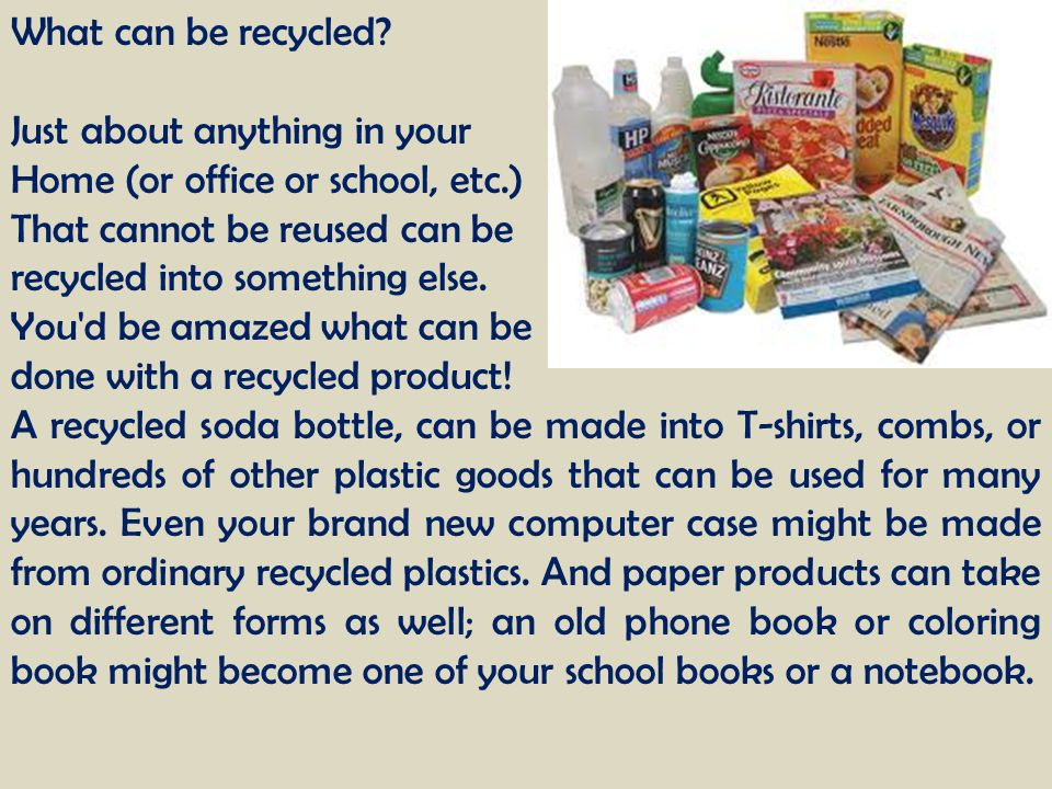 What can be recycled? Just about anything in your Home (or office or school, etc.) That cannot be reused can be recycled into something else. You'd be