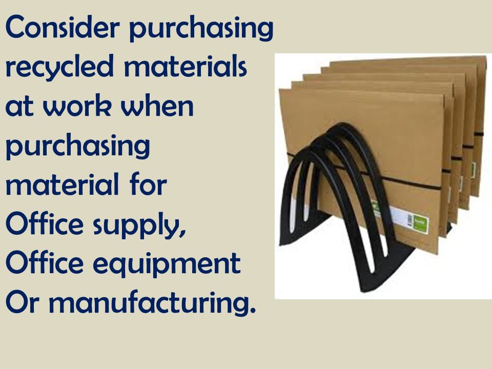 Consider purchasing recycled materials at work when purchasing material for Office supply, Office equipment Or manufacturing.