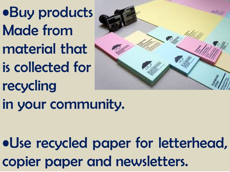 Buy products Made from material that is collected for recycling in your community. Use recycled paper for letterhead, copier paper and newsletters.