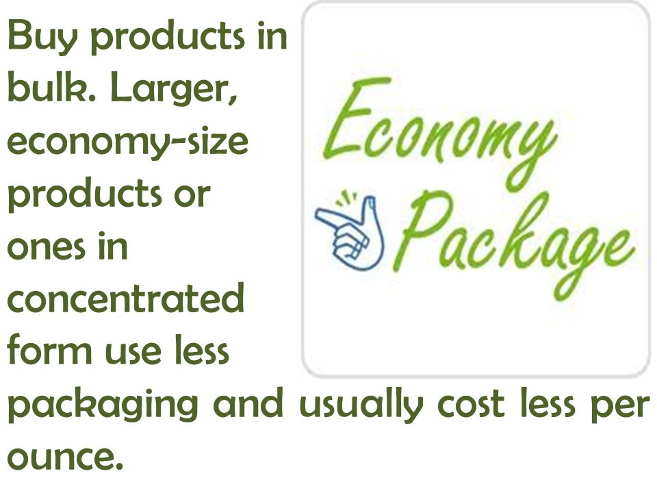 Buy products in bulk. Larger, economy-size products or ones in concentrated form use less packaging and usually cost less per ounce.