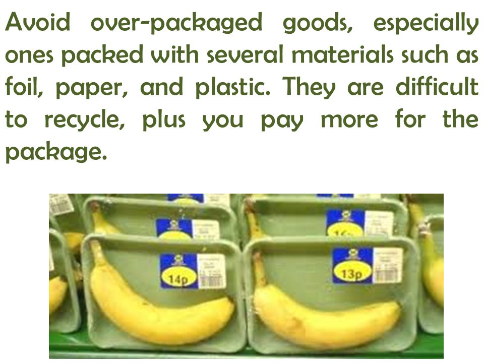 Avoid over-packaged goods, especially ones packed with several materials such as foil, paper, and plastic. They are difficult to recycle, plus you pay