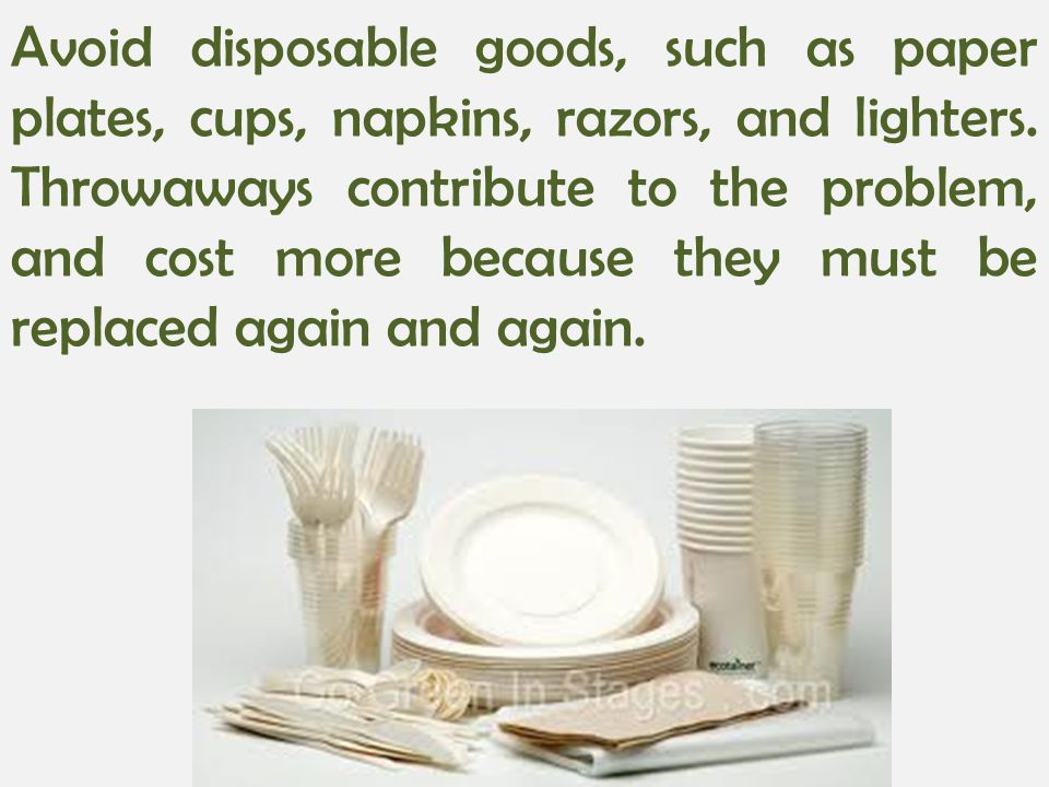 Avoid disposable goods, such as paper plates, cups, napkins, razors, and lighters. Throwaways contribute to the problem, and cost more because they mu