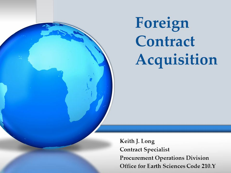 Foreign Contract Acquisition Keith J. Long Contract Specialist Procurement Operations Division Office for Earth Sciences Code 210.Y